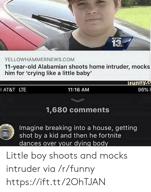 Getting Shot: WVTM  13  YELLOWHAMMERNEWS.COM  11-year-old Alabamian shoots home intruder, mocks  him for 'crying like a little baby'  AT&T LTE  11:16 AM  96% í  1,680 comments  Imagine breaking into a house, getting  shot by a kid and then he fortnite  dances over your dying body Little boy shoots and mocks intruder via /r/funny https://ift.tt/2OhTJAN