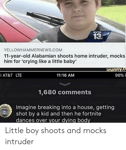 Getting Shot: WVTM  13  YELLOWHAMMERNEWS.COM  11-year-old Alabamian shoots home intruder, mocks  him for 'crying like a little baby'  AT&T LTE  11:16 AM  96% í  1,680 comments  Imagine breaking into a house, getting  shot by a kid and then he fortnite  dances over your dying body Little boy shoots and mocks intruder