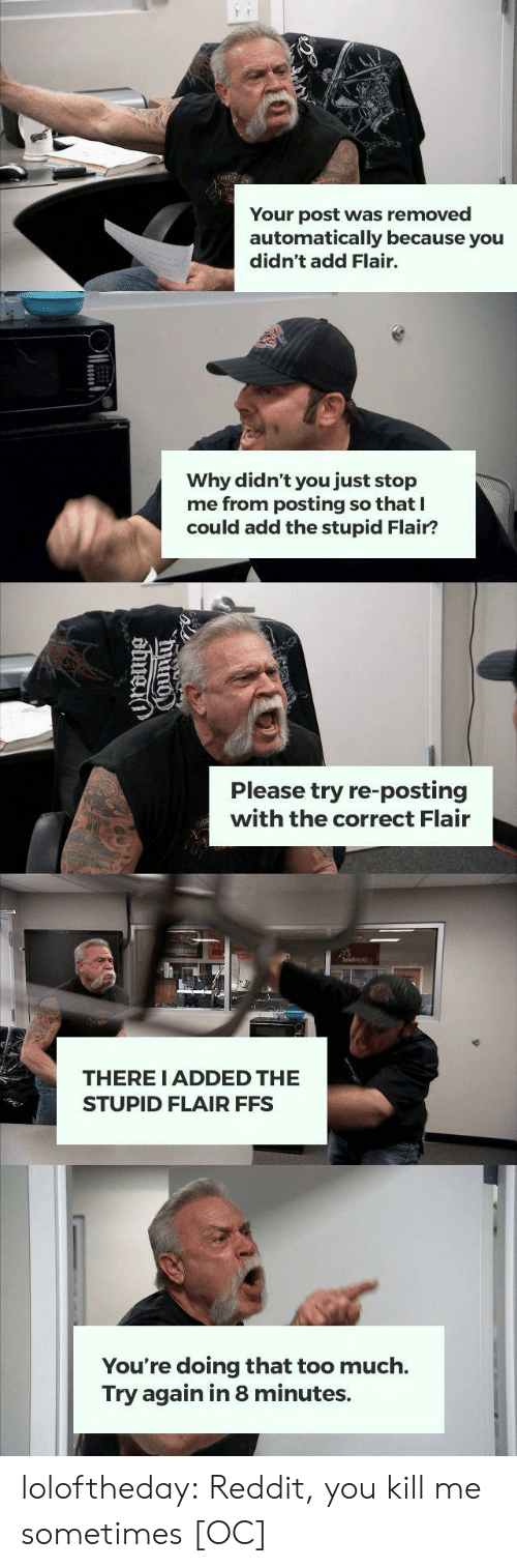 Reddit, Too Much, and Tumblr: ww  Your post was removed  automatically because you  didn't add Flair.  Why didn't you just stop  me from posting so that  could add the stupid Flair?  Please try re-posting  with the correct Flair  THERE I ADDED THE  STUPID FLAIR FFS  You're doing that too much.  Try again in 8 minutes.  Urauge loloftheday:  Reddit, you kill me sometimes [OC]
