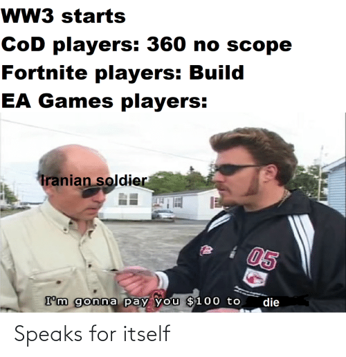 Starts: wW3 starts  CoD players: 360 no scope  Fortnite players: Build  EA Games players:  Tranian soldier  05  die  I'm gonna pay you $100 to Speaks for itself