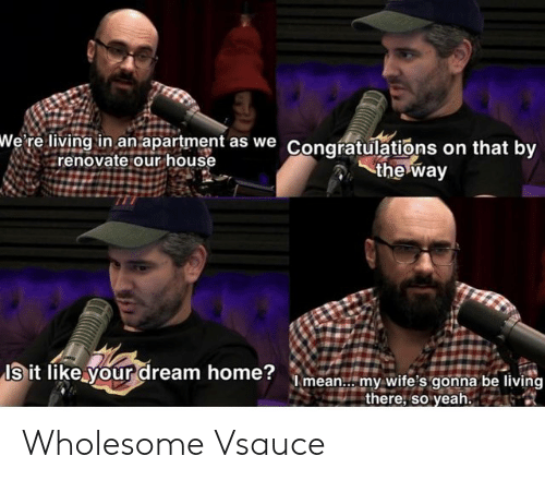 Wholesome: wWe' re living in an apartment as we Congratulations on that by  renovate our house  the way  Is it like your dream home?mean.. my wite's gonna be living  there, so yeah. Wholesome Vsauce