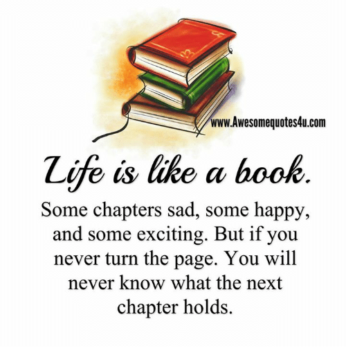 turn the page: www.Awesomequotes4u.com  Zife is like a book  Some chapters sad, some happy,  and some exciting. But if you  never turn the page. You will  never know what the next  chapter holds.