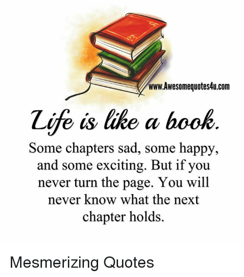 turn the page: www.Awesomequotes4u.com  Zife is like a book  Some chapters sad, some happy,  and some exciting. But if you  never turn the page. You will  never know what the next  chapter holds. Mesmerizing Quotes