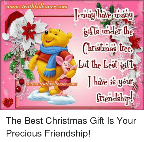 Memes, Precious, and Christmas Tree: www.truthfollower com  may have many  under the  Christmas tree  but the best gift  I have is your  toto truthfollower com  iendship! The Best Christmas Gift Is Your Precious Friendship!