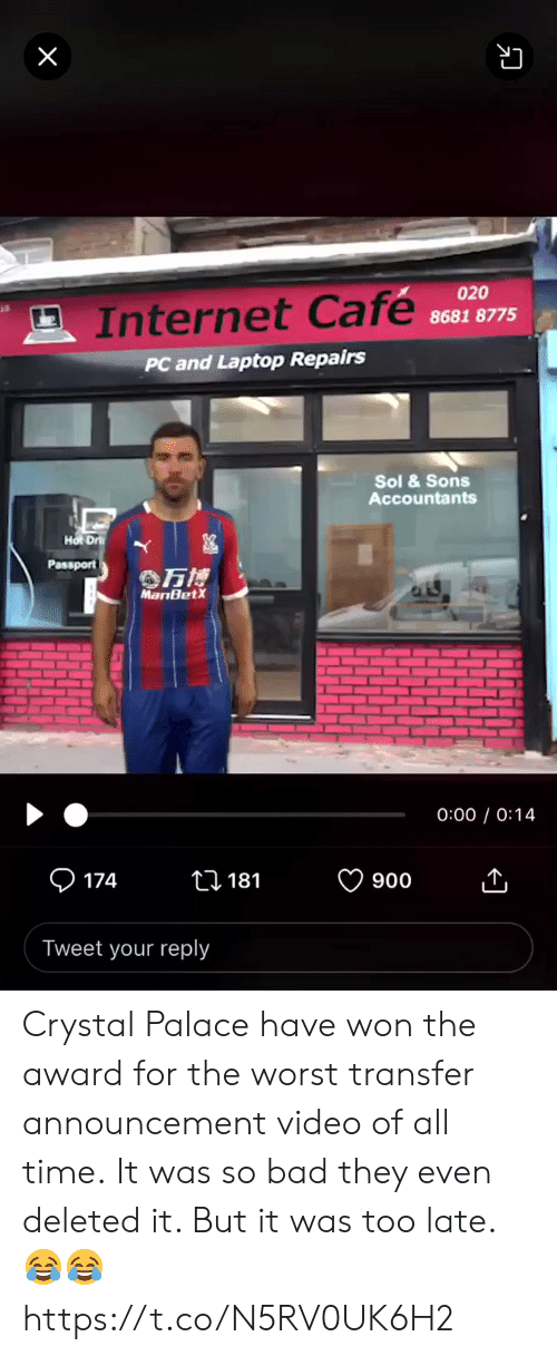 Bad, Internet, and Soccer: X  020  Internet Cafe  8681 8775  PC and Laptop Repairs  Sol &Sons  Accountants  Hot Dr  Passport  万博  MariBetX  0:00 0:14  174  ti 181  900  Tweet your reply Crystal Palace have won the award for the worst transfer announcement video of all time.  It was so bad they even deleted it. But it was too late. 😂😂 https://t.co/N5RV0UK6H2