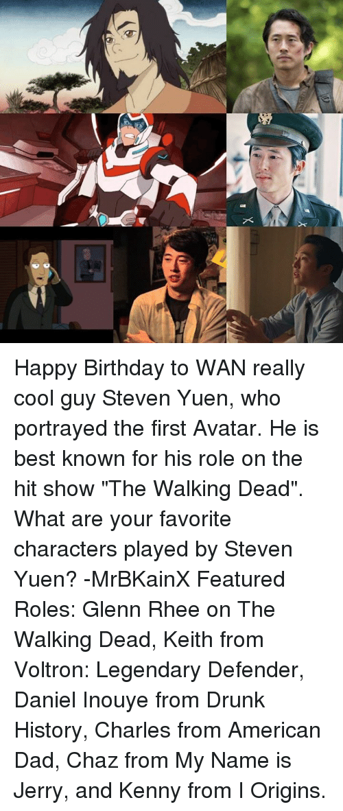"""Chaz: X Happy Birthday to WAN really cool guy Steven Yuen, who portrayed the first Avatar. He is best known for his role on the hit show """"The Walking Dead"""". What are your favorite characters played by Steven Yuen? -MrBKainX Featured Roles:  Glenn Rhee on The Walking Dead, Keith from Voltron: Legendary Defender, Daniel Inouye from Drunk History, Charles from American Dad, Chaz from My Name is Jerry, and Kenny from I Origins."""