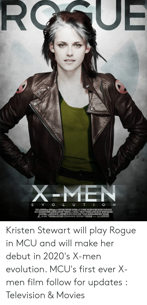 Kristen: X-MEN  E V O L U TON Kristen Stewart will play Rogue in MCU and will make her debut in 2020's X-men evolution. MCU's first ever X-men film follow for updates : Television & Movies