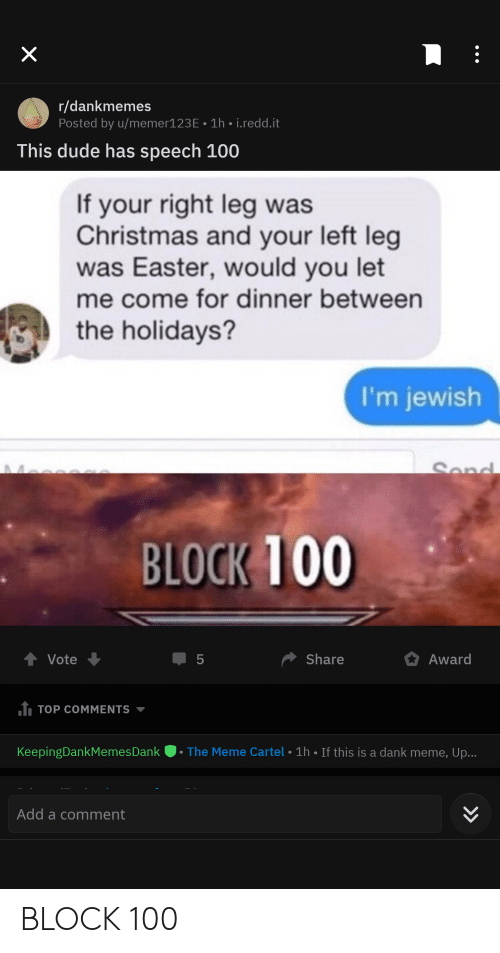 Christmas, Dank, and Dude: X  r/dankmemes  Posted by u/memer123E 1h i.redd.it  This dude has speech 100  If your right leg was  Christmas and your left leg  was Easter, would you let  me come for dinner between  the holidays?  I'm jewish  Send  BLOCK 100  Share  Award  Vote  5  1 TOP COMMENTS  The Meme Cartel 1h If this is a dank meme, Up...  KeepingDankMemes Dan k  Add a comment  LO BLOCK 100