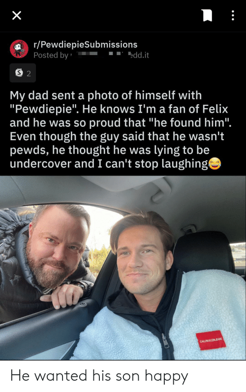 "Pewds: X  r/PewdiepieSubmissions  Posted by  edd.it  S 2  My dad sent a photo of himself with  ""Pewdiepie"". He knows I'm a fan of Felix  and he was so proud that ""he found him"".  Even though the guy said that he wasn't  pewds, he thought he was lying to be  undercover and I can't stop laughing  CALVIN KLEINJEANS He wanted his son happy"
