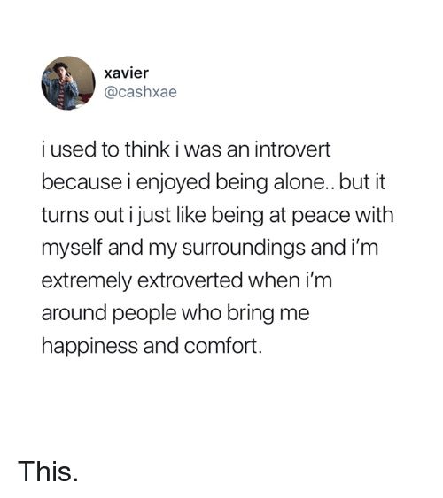 at-peace: xavier  @cashxae  i used to think i was an introvert  because i enjoyed being alone..but it  turns out i just like being at peace with  myself and my surroundings and im  extremely extroverted when i'm  around people who bring me  happiness and comfort. This.