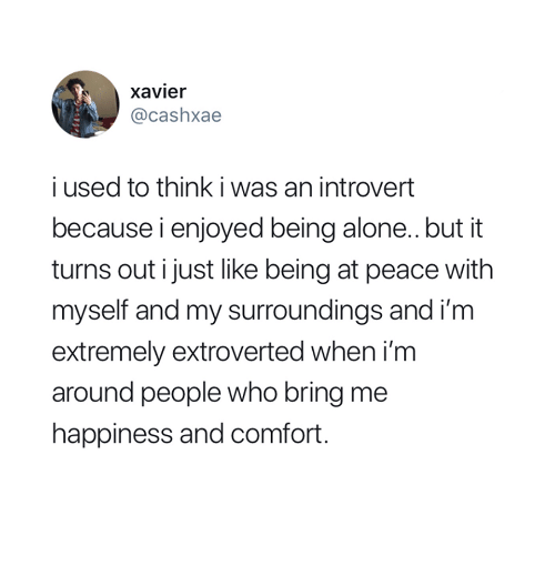 at-peace: xavier  @cashxae  i used to think i was an introvert  because i enjoyed being alone.. but it  turns out i just like being at peace with  myself and my surroundings and i'm  extremely extroverted when i'm  around people who bring me  happiness and comfort