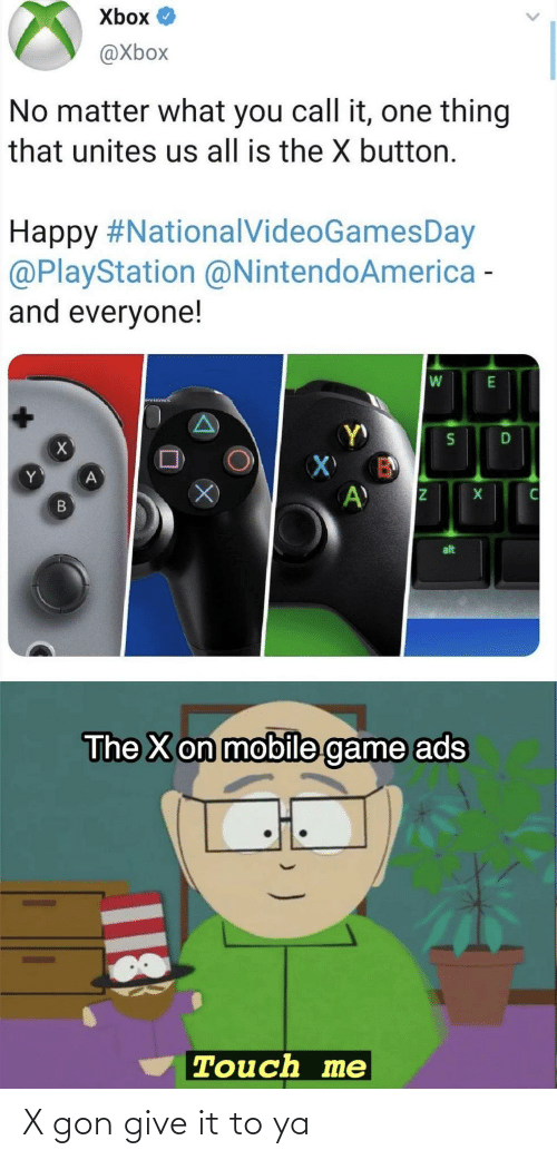 ads: Xbox O  @Xbox  No matter what you call it, one thing  that unites us all is the X button.  Happy #NationalVideoGamesDay  @PlayStation @NintendoAmerica -  and everyone!  alt  The X on mobile game ads  Touch me  18 X gon give it to ya