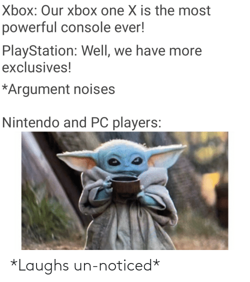 Nintendo: Xbox: Our xbox one X is the most  powerful console ever!  PlayStation: Well, we have more  exclusives!  *Argument noises  Nintendo and PC players: *Laughs un-noticed*
