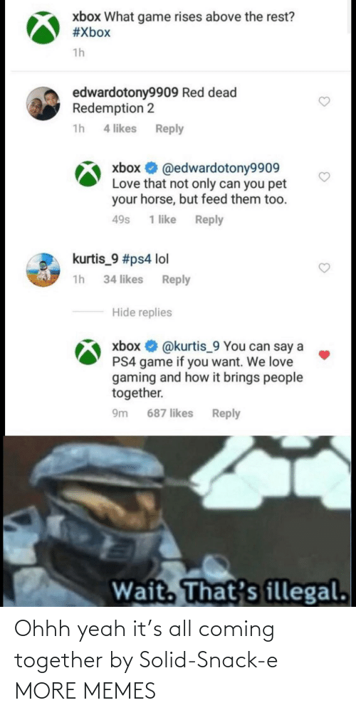Dank, Lol, and Love: xbox What game rises above the rest?  #Xbox  1h  edwardotony9909 Red dead  Redemption 2  1h 4 likes  Reply  xbox O @edwardotony9909  Love that not only can you pet  your horse, but feed them too.  Reply  49s  1 like  kurtis_9 #ps4 lol  1h 34 likes Reply  Hide replies  xbox O @kurtis_9 You can say a  PS4 game if you want. We love  gaming and how it brings people  together.  Reply  9m  687 likes  Wait. That's illegal. Ohhh yeah it's all coming together by Solid-Snack-e MORE MEMES