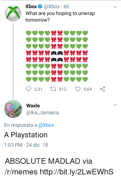 Memes, PlayStation, and Xbox: Xbox @Xbox 6h  What are you hoping to unwrap  tomorrow?  2,31 t 912 9,64 ç  Waxle  @lka_Jamaica  En respuesta a @Xbox  A Playstation  1:03 PM 24 dic. 18 ABSOLUTE MADLAD via /r/memes http://bit.ly/2LwEWhS