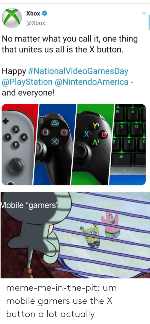 """Meme, PlayStation, and Tumblr: Xbox  @Xbox  No matter what you call it, one thing  that unites us all is the X button  Happy#NationalVideoGamesDay  @PlayStation @NintendoAmerica -  and everyone!  X  S  Х В  A)  Y  A  alt  Mobile """"gamers  N meme-me-in-the-pit: um mobile gamers use the X button a lot actually"""