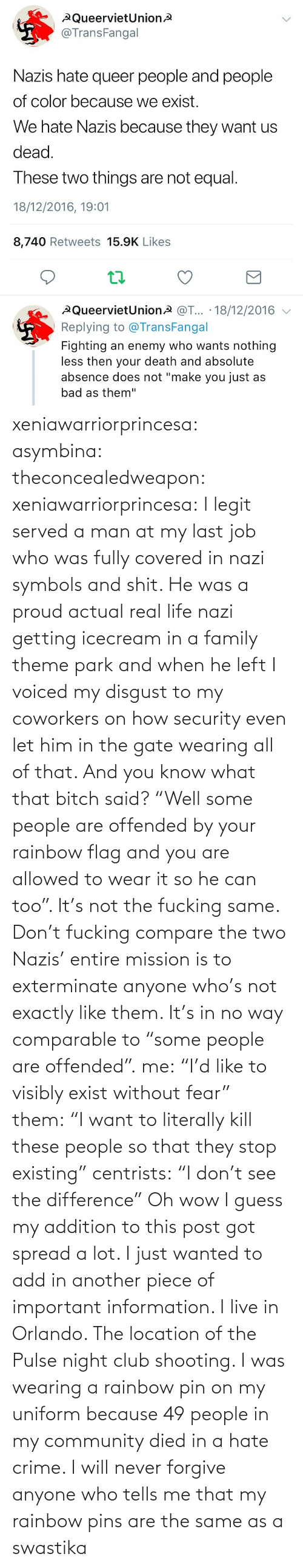 """security: xeniawarriorprincesa:  asymbina:  theconcealedweapon:  xeniawarriorprincesa:  I legit served a man at my last job who was fully covered in nazi symbols and shit. He was a proud actual real life nazi getting icecream in a family theme park and when he left I voiced my disgust to my coworkers on how security even let him in the gate wearing all of that. And you know what that bitch said? """"Well some people are offended by your rainbow flag and you are allowed to wear it so he can too"""". It's not the fucking same. Don't fucking compare the two  Nazis' entire mission is to exterminate anyone who's not exactly like them. It's in no way comparable to """"some people are offended"""".  me:""""I'd like to visibly exist without fear"""" them:""""I want to literally kill these people so that they stop existing"""" centrists:""""I don't see the difference""""   Oh wow I guess my addition to this post got spread a lot. I just wanted to add in another piece of important information. I live in Orlando. The location of the Pulse night club shooting. I was wearing a rainbow pin on my uniform because 49 people in my community died in a hate crime. I will never forgive anyone who tells me that my rainbow pins are the same as a swastika"""