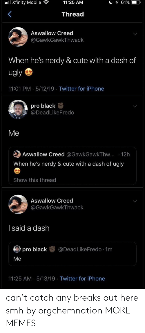 Creed: Xfinity Mobile  11:25 AM  Thread  Aswallow Creed  @GawkGawkThwack  When he's nerdy & cute with a dash of  ugly  11:01 PM 5/12/19 Twitter for iPhone  pro blackS  @DeadLikeFredo  Me  Aswallow Creed @GawkGawkThvw... 12h  When he's nerdy & cute with a dash of ugly  Show this thread  Aswallow Creed  GawkGawkThwack  l said a dash  厕pro black咢@DeadLikeFredo. 1m  Me  11:25 AM 5/13/19 Twitter for iPhone can't catch any breaks out here smh by orgchemnation MORE MEMES