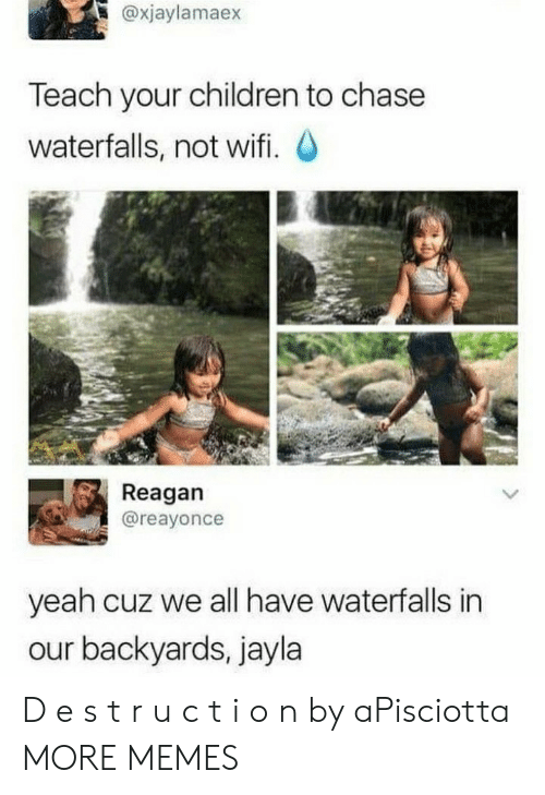 I O: @xjaylamaex  Teach your children to chase  waterfalls, not wifi. O  Reagan  @reayonce  yeah cuz we all have waterfalls in  our backyards, jayla D e s t r u c t i o n by aPisciotta MORE MEMES