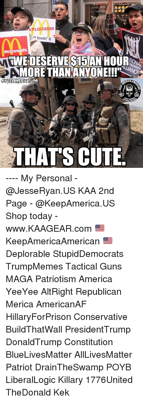 Yeeyee: XPLOITATION  ot lovin' it  McDonalds  IWE DESERVE S15 AN HOUR  MORE THANANYONEll'  ACETHR  IOR FIRE  AL  THATS CUTE ---- My Personal - @JesseRyan.US KAA 2nd Page - @KeepAmerica.US Shop today - www.KAAGEAR.com 🇺🇸 KeepAmericaAmerican 🇺🇸 Deplorable StupidDemocrats TrumpMemes Tactical Guns MAGA Patriotism America YeeYee AltRight Republican Merica AmericanAF HillaryForPrison Conservative BuildThatWall PresidentTrump DonaldTrump Constitution BlueLivesMatter AllLivesMatter Patriot DrainTheSwamp POYB LiberalLogic Killary 1776United TheDonald Kek
