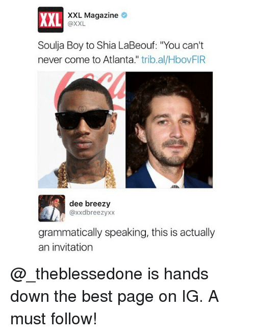 """Funny, Shia LaBeouf, and Soulja Boy: XXL  XXL Magazine  @XXL  Soulja Boy to Shia LaBeouf: """"You can't  never come to Atlanta."""" trib.al/HbovFIR  dee breezy  @xxdbreezyxx  grammatically speaking, this is actually  an invitation @_theblessedone is hands down the best page on IG. A must follow!"""