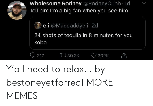 need: Y'all need to relax… by bestoneyetforreal MORE MEMES