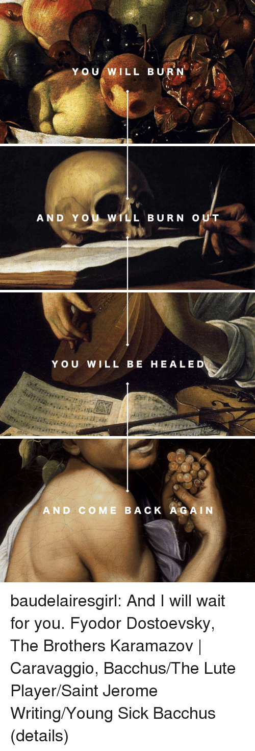 Tumblr, Blog, and Sick: Y OU WILL BURN   AND YOU WILL BURN OUT   YOU WILL BE HEALED   AND COME BACK A GAIN baudelairesgirl: And I will wait for you. Fyodor Dostoevsky, The Brothers Karamazov | Caravaggio, Bacchus/The Lute Player/Saint Jerome Writing/Young Sick Bacchus (details)