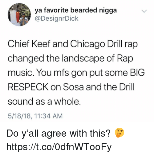 Chicago, Chief Keef, and Music: ya favorite bearded nigga  @DesignrDick  Chief Keef and Chicago Drill rap  changed the landscape of Rap  music. You mfs gon put some BIG  RESPECK on Sosa and the Drill  sound as a whole.  5/18/18, 11:34 AM Do y'all agree with this? 🤔 https://t.co/0dfnWTooFy