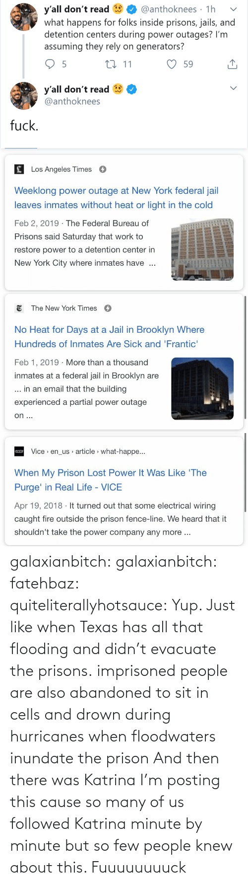 Jail: y'all don't read  what happens for folks inside prisons, jails, and  detention centers during power outages? I'm  assuming they rely on generators?  @anthoknees · 1h  27 11  59  y'all don't read  @anthoknees  fuck.   Los Angeles Times  Weeklong power outage at New York federal jail  leaves inmates without heat or light in the cold  Feb 2, 2019 · The Federal Bureau of  Prisons said Saturday that work to  restore power to a detention center in  New York City where inmates have   E The New York Times  O  No Heat for Days at a Jail in Brooklyn Where  Hundreds of Inmates Are Sick and 'Frantic'  Feb 1, 2019 · More than a thousand  inmates at a federal jail in Brooklyn are  ... in an email that the building  experienced a partial power outage  on ...   Vice > en_us article > what-happe...  When My Prison Lost Power It Was Like 'The  Purge' in Real Life - VICE  Apr 19, 2018 · It turned out that some electrical wiring  caught fire outside the prison fence-line. We heard that it  shouldn't take the power company any more .. galaxianbitch: galaxianbitch:   fatehbaz:  quiteliterallyhotsauce:   Yup. Just like when Texas has all that flooding and didn't evacuate the prisons.   imprisoned people are also abandoned to sit in cells and drown during hurricanes when floodwaters inundate the prison   And then there was Katrina        I'm posting this cause so many of us followed Katrina minute by minute but so few people knew about this.    Fuuuuuuuuck