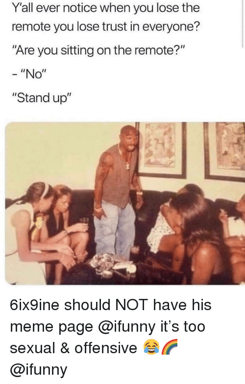 "Meme, Memes, and 🤖: Yall ever notice when you lose the  remote you lose trust in everyone?  Are you sitting on the remote?""  - ""No""  ""Stand up"" 6ix9ine should NOT have his meme page @ifunny it's too sexual & offensive 😂🌈 @ifunny"