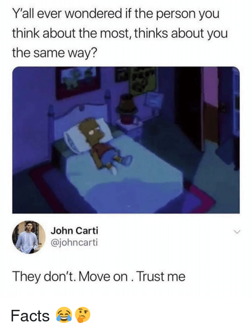 Facts, Memes, and 🤖: Y'all ever wondered if the person you  think about the most, thinks about you  the same way?  John Carti  @johncarti  They don't. Move on. Trust me Facts 😂🤔