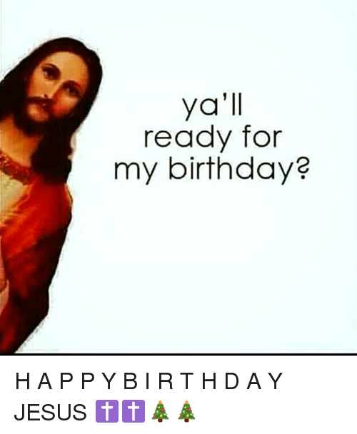 –¡: ya'll  ready for  my birthday? H A P P Y B I R T H D A Y JESUS ✝✝🎄🎄