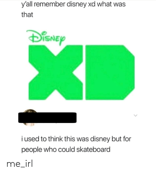 Disney: y'all remember disney xd what was  that  DiSNEy  XD  i used to think this was disney but for  people who could skateboard me_irl