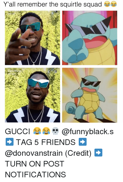 Squadding: Y'all remember the squirtle squad  Gucci Man GUCCI 😂😂💀 @funnyblack.s ➡️ TAG 5 FRIENDS ➡️ @donovanstrain (Credit) ➡️ TURN ON POST NOTIFICATIONS