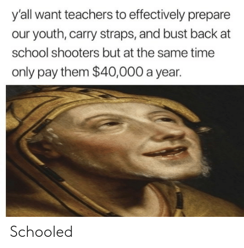 School, Shooters, and Time: y'all want teachers to effectively prepare  our youth, carry straps, and bust back at  school shooters but at the same time  only pay them $40,000 a year. Schooled