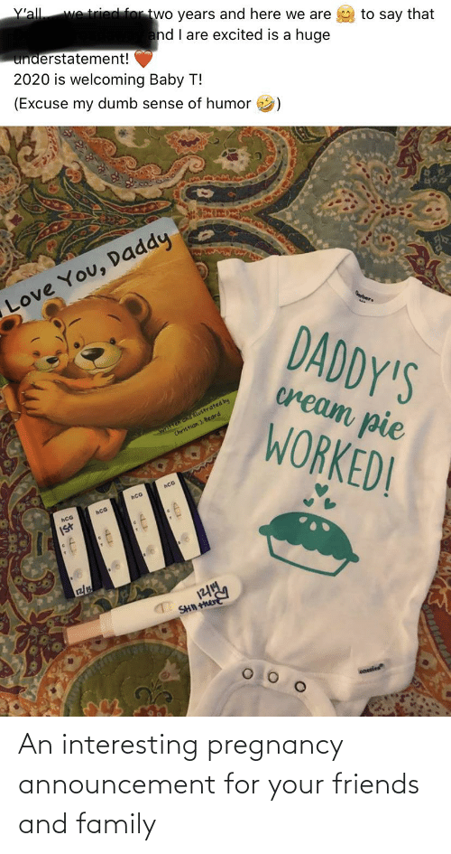 You Daddy: Y'all  we tried for two years and here we are  to say that  and I are excited is a huge  understatement!  2020 is welcoming Baby T!  (Excuse my dumb sense of humor  Love You, Daddy  Gerber  DADDY'S  cream pie  written and ilustrated by  Christian ). Beard  WORKED!  hCG  hCG  hCG  Ist  r2/  SHN he  onesies An interesting pregnancy announcement for your friends and family