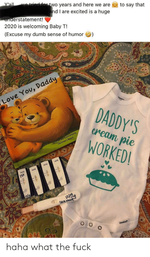 You Daddy: Y'all  we tried for two years and here we are  to say that  and I are excited is a huge  understatement!  2020 is welcoming Baby T!  (Excuse my dumb sense of humor  Love You, Daddy  Derber  DADDY'S  cream pie  Witen and iLustrated by  Christian ). Beard  WORKED!  hCG  hCG  hCG  Ist  12/1  SHN  onesies haha what the fuck