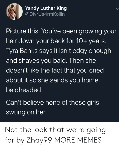 Not The: Yandy Luther King  @DlvrUs4rmKollin  Picture this. You've been growing your  hair down your back for 10+ years.  Tyra Banks says it isn't edgy enough  and shaves you bald. Then she  doesn't like the fact that you cried  about it so she sends you home,  baldheaded.  Can't believe none of those girls  swung on her. Not the look that we're going for by Zhay99 MORE MEMES