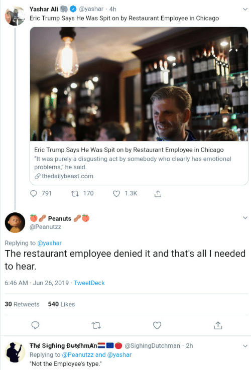 """Ali, Chicago, and Eric Trump: Yashar Ali  @yashar 4h  Eric Trump Says He Was Spit on by Restaurant Employee in Chicago  Eric Trump Says He Was Spit on by Restaurant Employee in Chicago  """"It was purely a disgusting act by somebody who clearly has emotional  problems,"""" he said  Sthedailybeast.com  791  1.3K  t170  Peanuts  @Peanutzz  Replying to @yashar  The restaurant employee denied it and that's all needed  to hear.  6:46 AM Jun 26, 2019 TweetDeck  540 Likes  30 Retweets  The Sighing DutchmAn  @SighingDutchman 2h  Replying to @Peanutzz and @yashar  """"Not the Employee's type."""""""