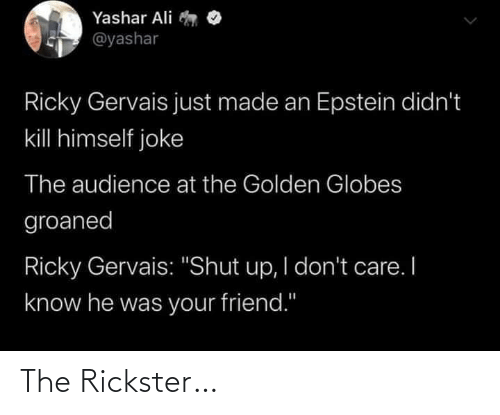 "Golden Globes: Yashar Ali  @yashar  Ricky Gervais just made an Epstein didn't  kill himself joke  The audience at the Golden Globes  groaned  Ricky Gervais: ""Shut up, I don't care. I  know he was your friend."" The Rickster…"