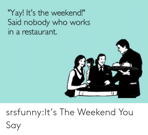 "its the weekend: Yay! It's the weekend!""  Said nobody who works  in a restaurant. srsfunny:It's The Weekend You Say"