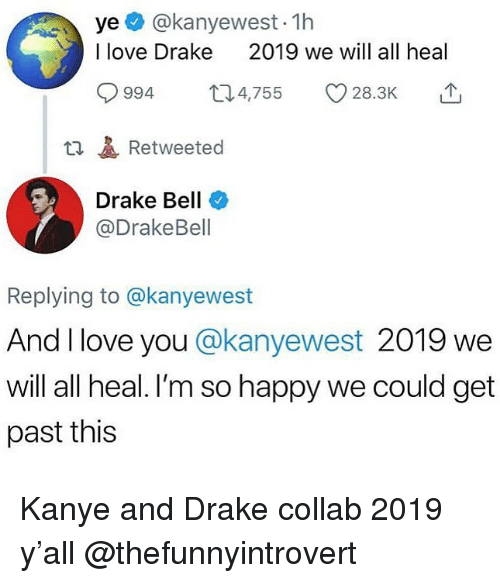 And I Love You: ye @kanyewest- 1h  I love Drake  2019 we will all heal  994 4,755 28.3K  t1Retweeted  Drake Bell  @DrakeBell  Replying to @kanyewest  And I love you @kanyewest 2019 we  will all heal. I'm so happy we could get  past this Kanye and Drake collab 2019 y'all @thefunnyintrovert