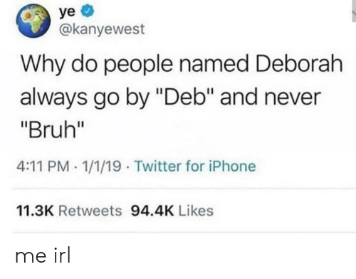 "Bruh, Iphone, and Twitter: ye  @kanyewest  Why do people named Deborah  always go by ""Deb"" and never  ""Bruh""  4:11 PM 1/1/19 Twitter for iPhone  11.3K Retweets 94.4K Likes me irl"