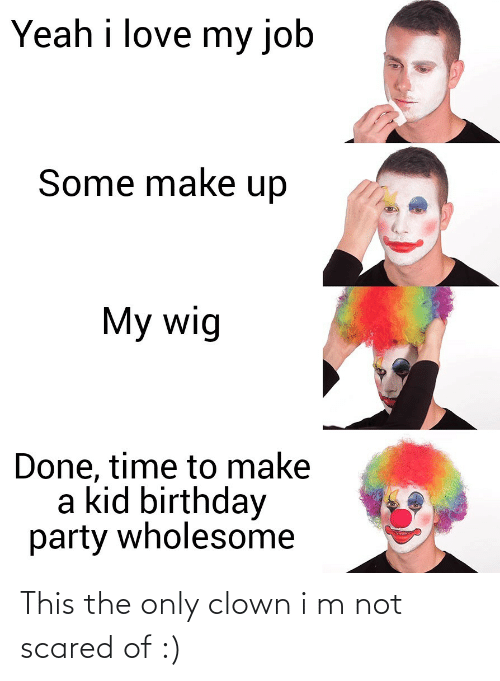 Birthday: Yeah i love my job  Some make up  My wig  Done, time to make  a kid birthday  party wholesome This the only clown i m not scared of :)