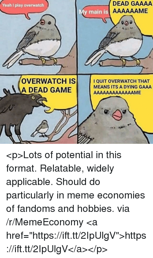 """Meme, Yeah, and Game: Yeah I play overwatch  DEAD GAAAA  y main is  OVERWATCH IS  A DEAD GAME  I QUIT OVERWATCH THAT  MEANS ITS A DYING GAAA <p>Lots of potential in this format. Relatable, widely applicable. Should do particularly in meme economies of fandoms and hobbies. via /r/MemeEconomy <a href=""""https://ift.tt/2IpUlgV"""">https://ift.tt/2IpUlgV</a></p>"""