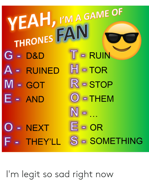 Yeah, Game, and Sad: YEAH, IMA GAME OF  FAN  THRONES  G- D&D RUIN  A- RUINED H TOR  GOT R STOP  THEM  E AND  O - NEXT OR  Fo THEY'LL S- SOMETHING I'm legit so sad right now