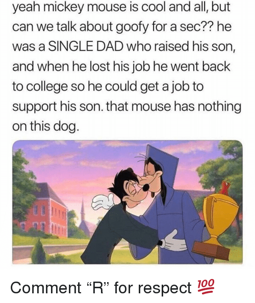 "College, Dad, and Memes: yeah mickey mouse is cool and all, but  can we talk about goofy for a sec?? he  was a SINGLE DAD who raised his son,  and when he lost his job he went back  to college so he could get a job to  support his son. that mouse has nothing  on this dog Comment ""R"" for respect 💯"