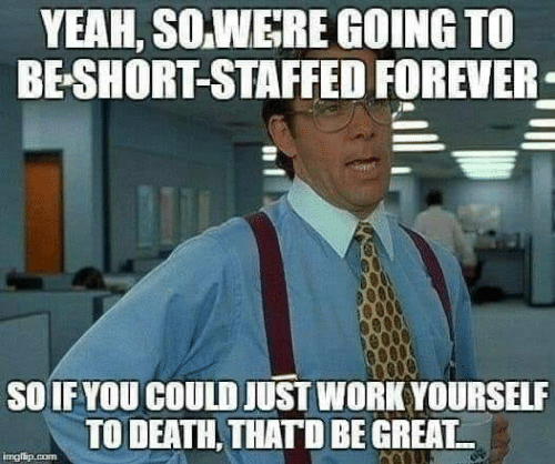 Memes, Yeah, and Work: YEAH, SO.WERE GOING TO  BE-SHORT-STAFFED FOREVER  SOIF YOU COULD JUST WORK YOURSELF  TO DEATH, THATD BE GREAT  imgisip.com