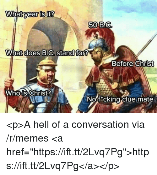 """Memes, What Does, and Hell: year is  it?  50B.C  What does B.C, stand for?  Before Christ  Whois Christ  Nof cking clue mate  0 <p>A hell of a conversation via /r/memes <a href=""""https://ift.tt/2Lvq7Pg"""">https://ift.tt/2Lvq7Pg</a></p>"""