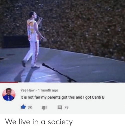 Cardi B: Yee Haw 1 month ago  It is not fair my parents got this and I got Cardi B  78  зк We live in a society